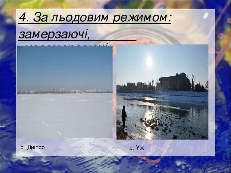 4. За льодовим режимом: замерзаючі, незамерзаючі р. Дніпро р. Уж