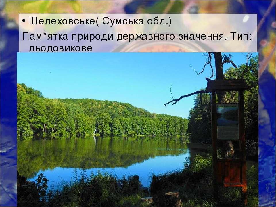 Шелеховське( Сумська обл.) Пам*ятка природи державного значення. Тип: льодови...