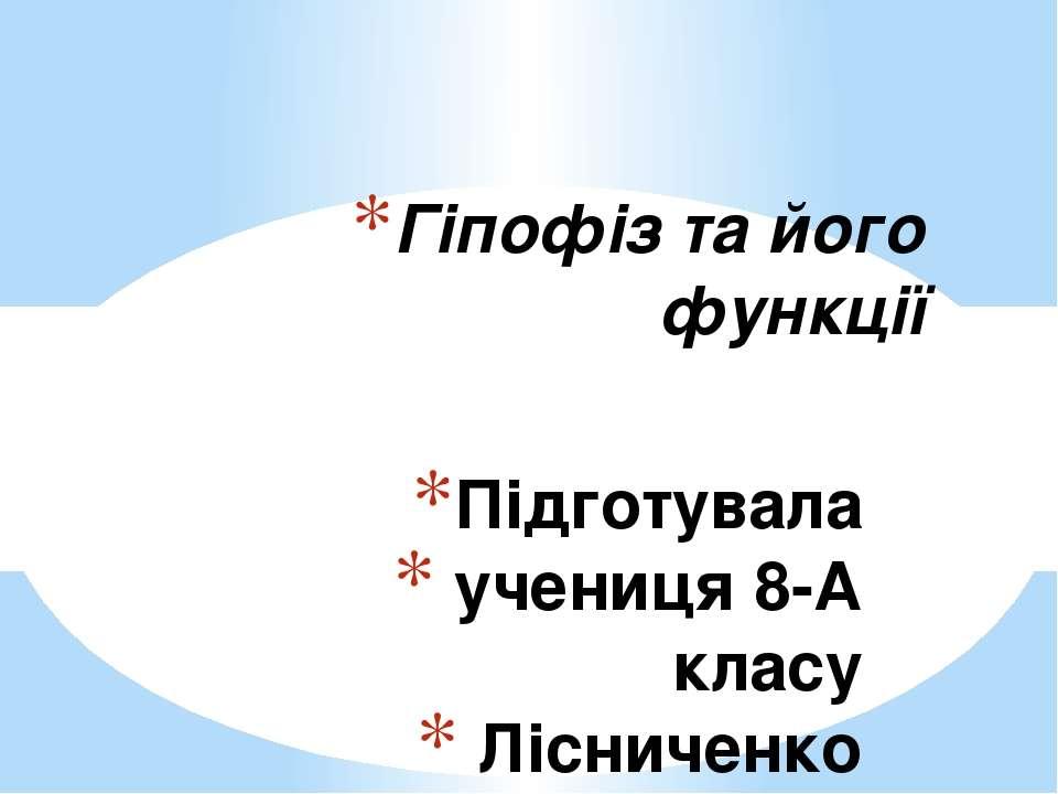 Підготувала учениця 8-А класу Лісниченко Анастасія Гіпофіз та його функції