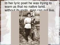 In her lyric poet he was trying to warn us that no native land, without its r...