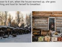 Closer to 6 am, when the house warmed up, she goes fishing and food for herse...