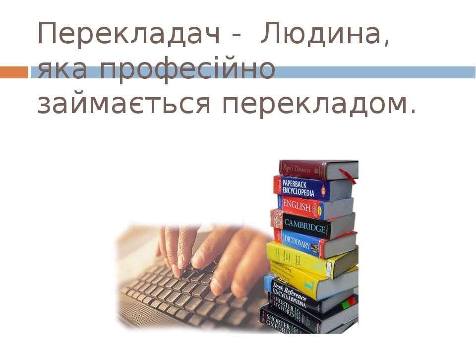 Перекладач - Людина, яка професійно займається перекладом.
