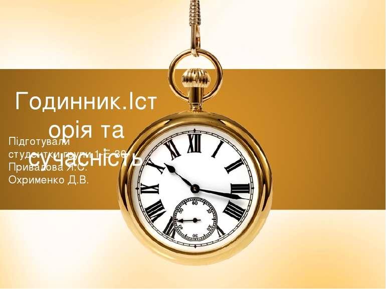 Годинник.Історія та сучасність Підготували студентки групи 1-Е-30 Привалова Я...