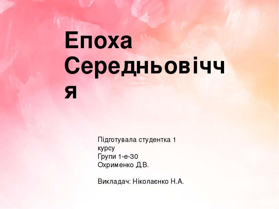 Епоха Середньовіччя Підготувала студентка 1 курсу Групи 1-е-30 Охрименко Д.В....