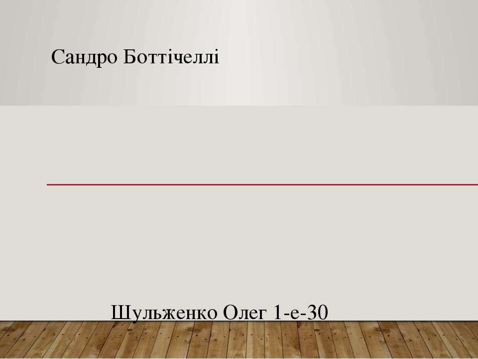 Сандро Боттічеллі Шульженко Олег 1-е-30