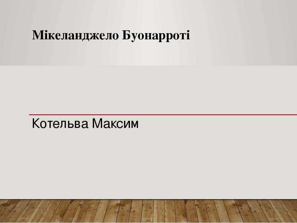 Мікеланджело Буонарроті Котельва Максим