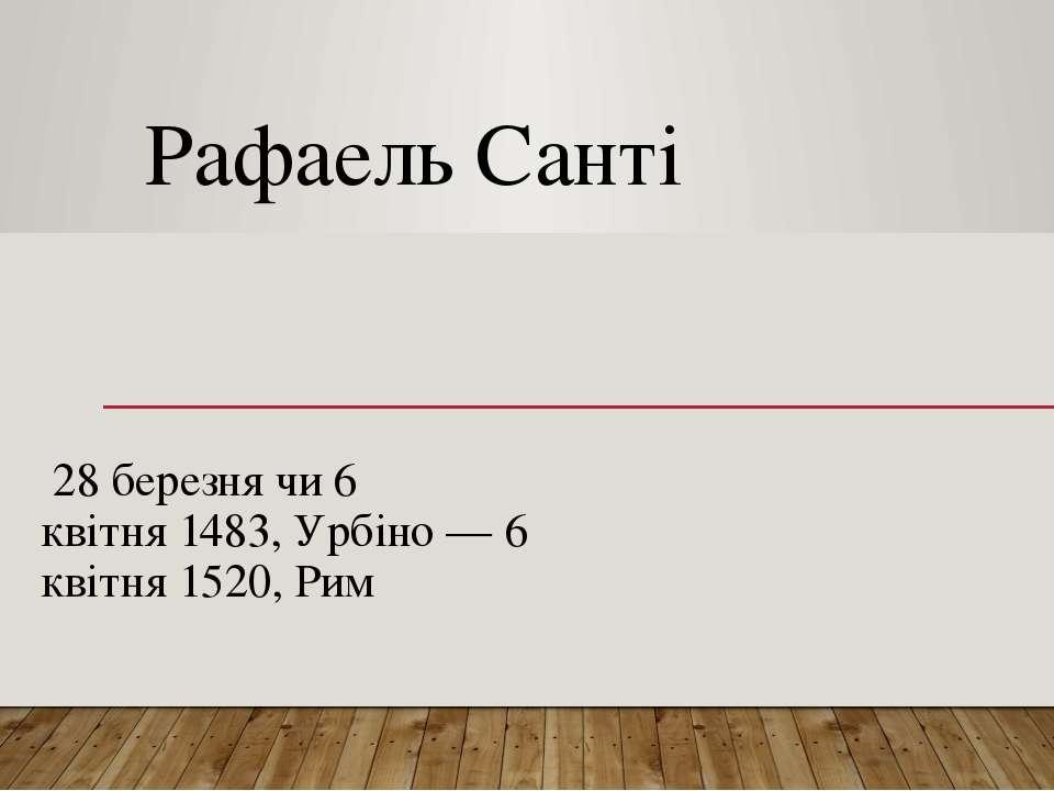 Рафаель Сантi 28 березнячи6 квітня1483,Урбіно—6 квітня1520,Рим