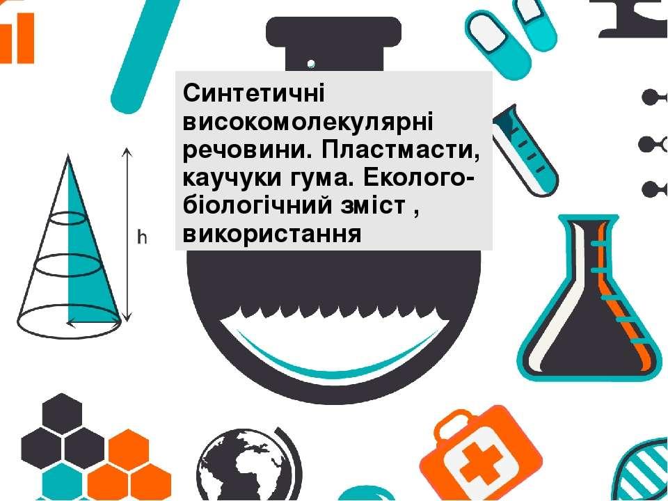 Синтетичні високомолекулярні речовини. Пластмасти, каучуки гума. Еколого-біол...