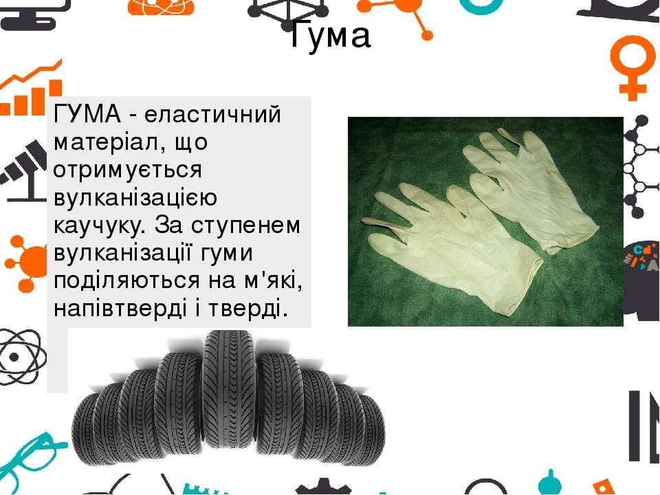 Гума ГУМА - еластичний матеріал, що отримується вулканізацією каучуку. За сту...
