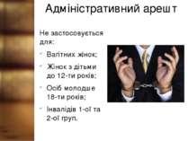 Адміністративний арешт Не застосовується для: Вагітних жінок; Жінок з дітьми ...