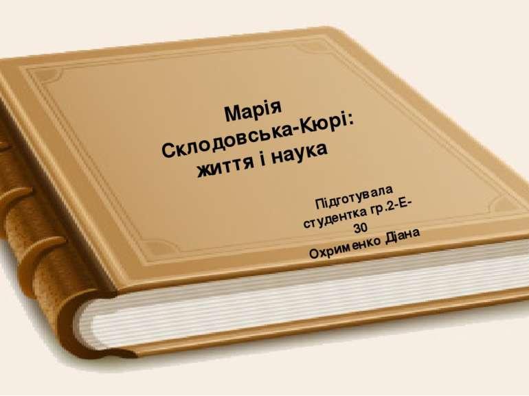 Марія Склодовська-Кюрі: життя і наука Підготувала студентка гр.2-Е-30 Охримен...