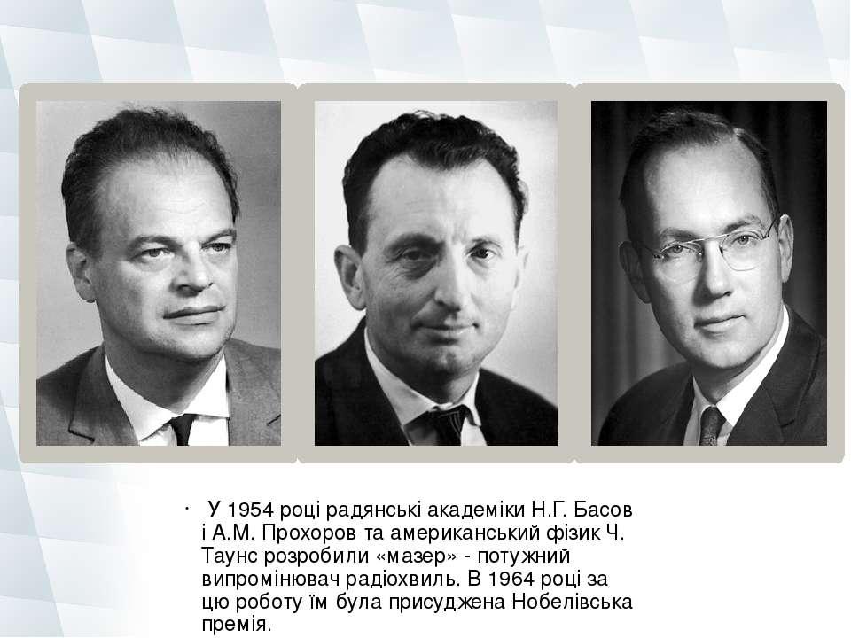 У 1954 році радянські академіки Н.Г. Басов і А.М. Прохоров та американський ...