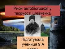 Риси автобіографії у творчості Шевченка Підготувала учениця 9 А класу Охримен...