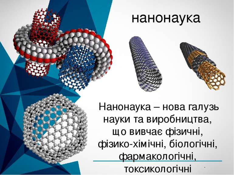 нанонаука Нанонаука – нова галузь науки та виробництва, що вивчає фізичні, ф...