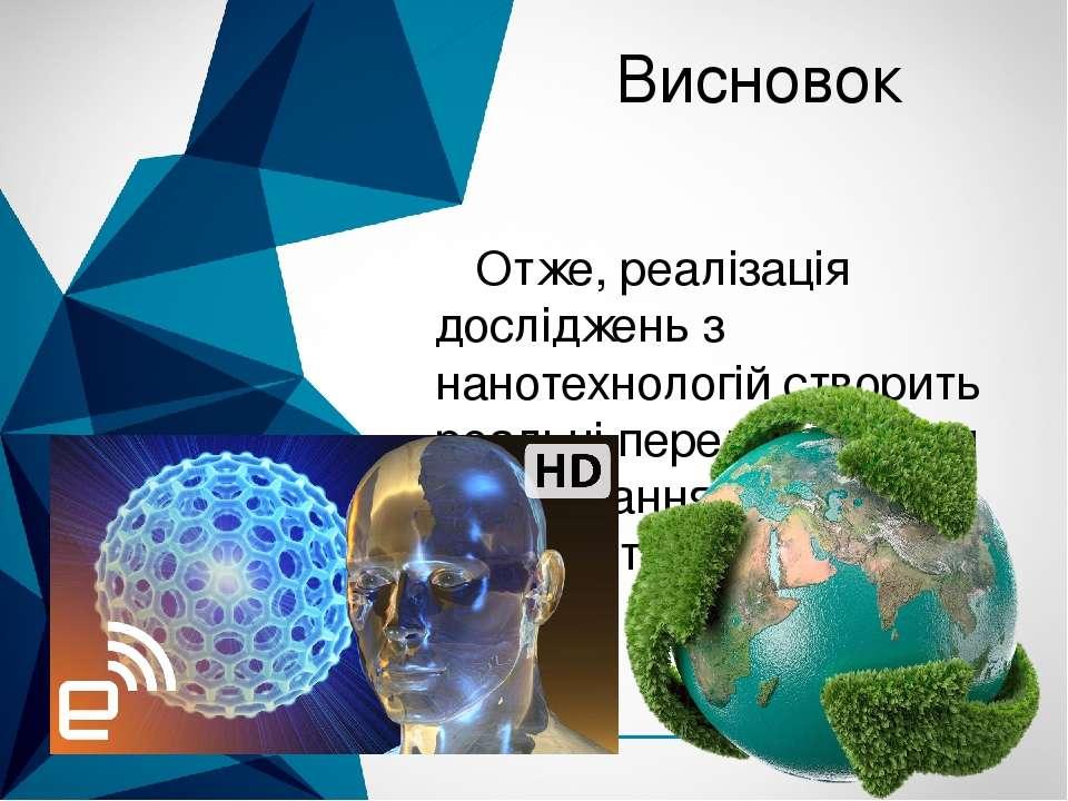 Висновок Отже, реалізація досліджень з нанотехнологій створить реальні пер...