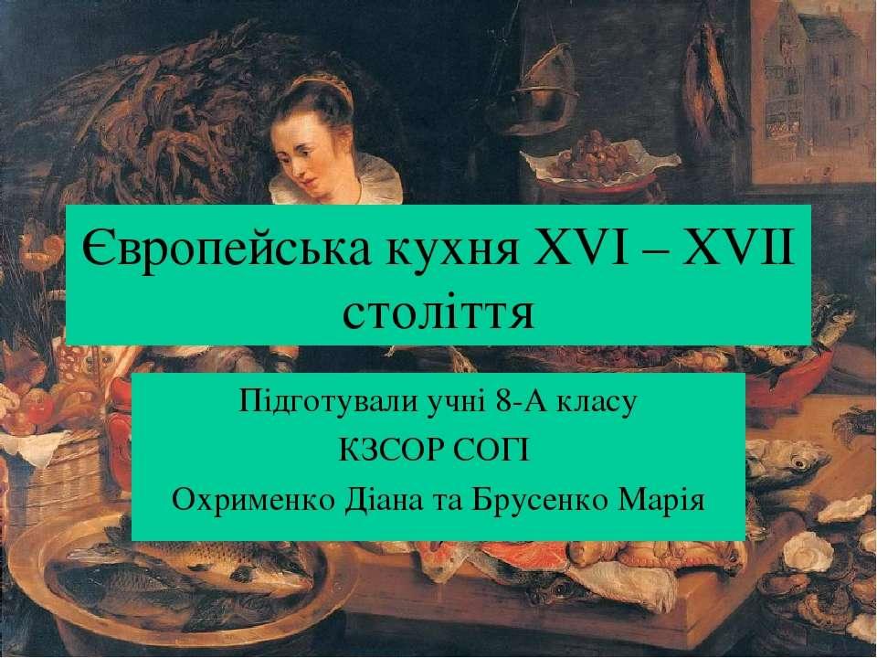 Європейська кухня XVI – XVII століття Підготували учні 8-А класу КЗСОР СОГІ О...