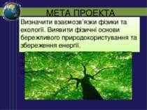МЕТА ПРОЕКТА Визначити взаємозв'язки фізики та екології. Виявити фізичні осно...