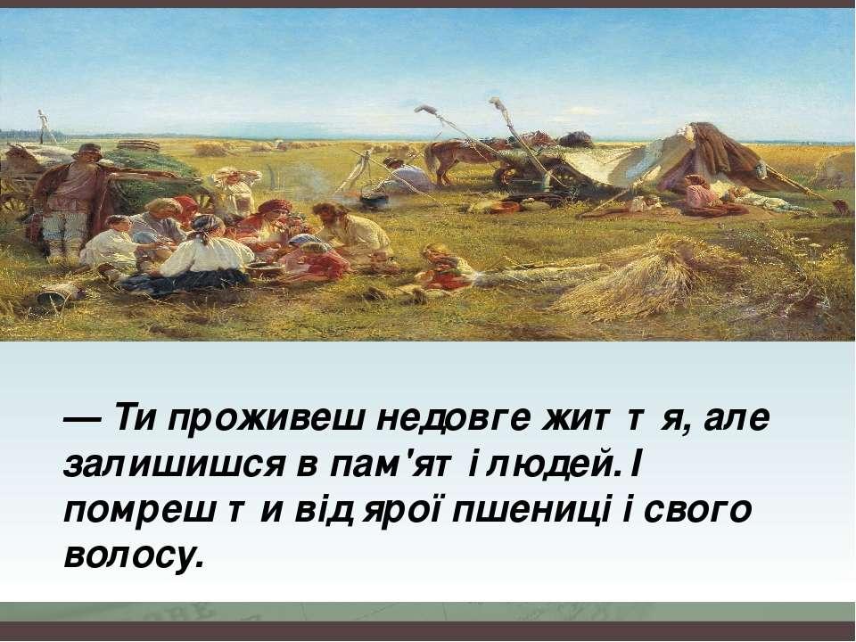 — Ти проживеш недовге життя, але залишишся в пам'яті людей. І помреш ти від я...