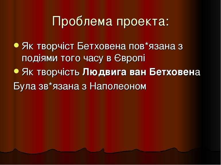 Проблема проекта: Як творчіст Бетховена пов*язана з подіями того часу в Європ...