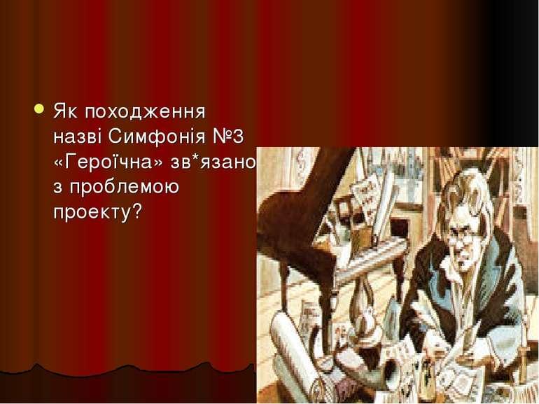 Як походження назві Симфонія №3 «Героїчна» зв*язано з проблемою проекту?