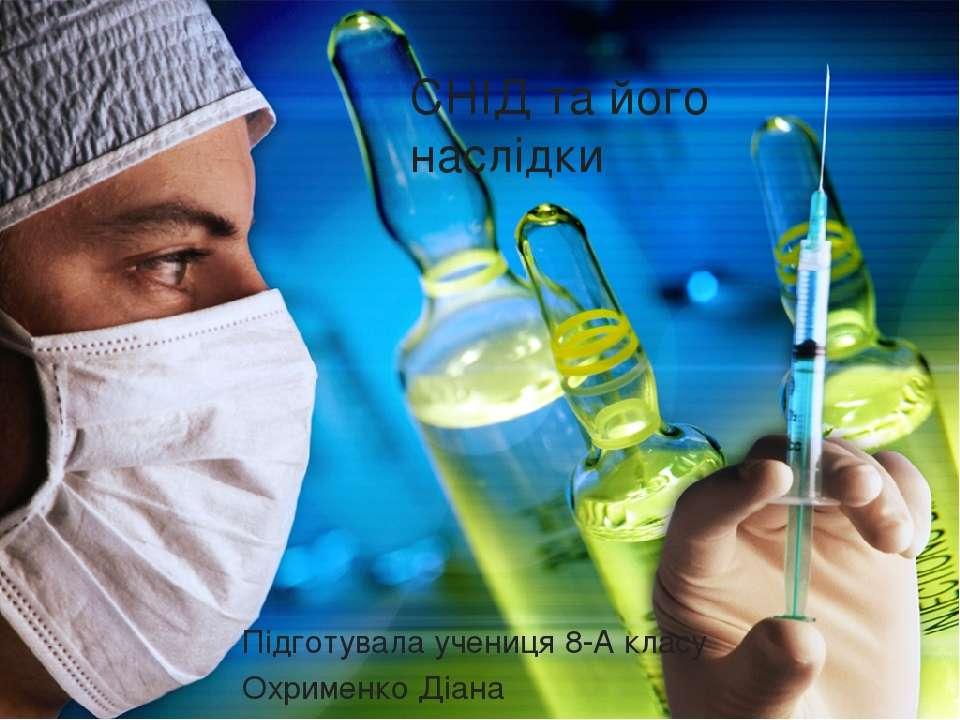СНІД та його наслідки Підготувала учениця 8-А класу Охрименко Діана