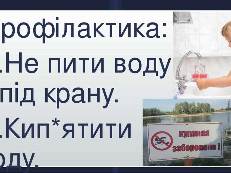 Профілактика: 1.Не пити воду з-під крану. 2.Кип*ятити воду. 3.Купатись тільки...