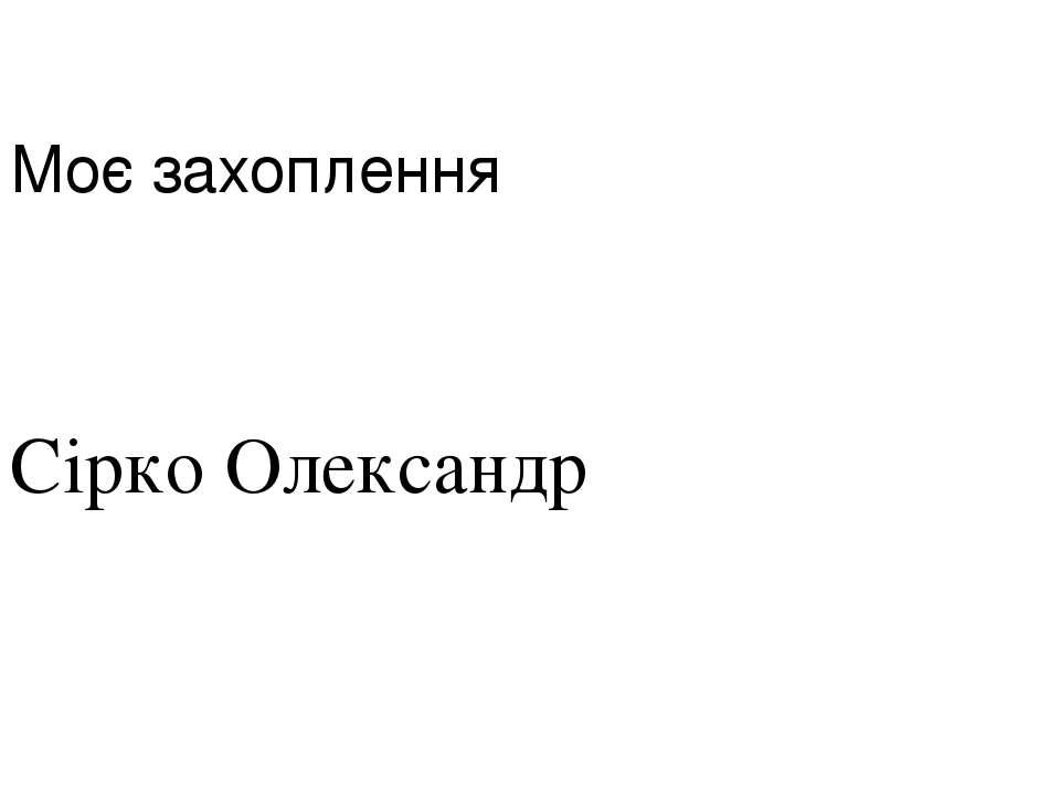 Моє захоплення Сірко Олександр