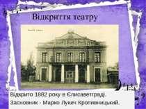 Відкриття театру Відкрито 1882 року вЄлисаветграді. Засновник -Марко Лукич ...