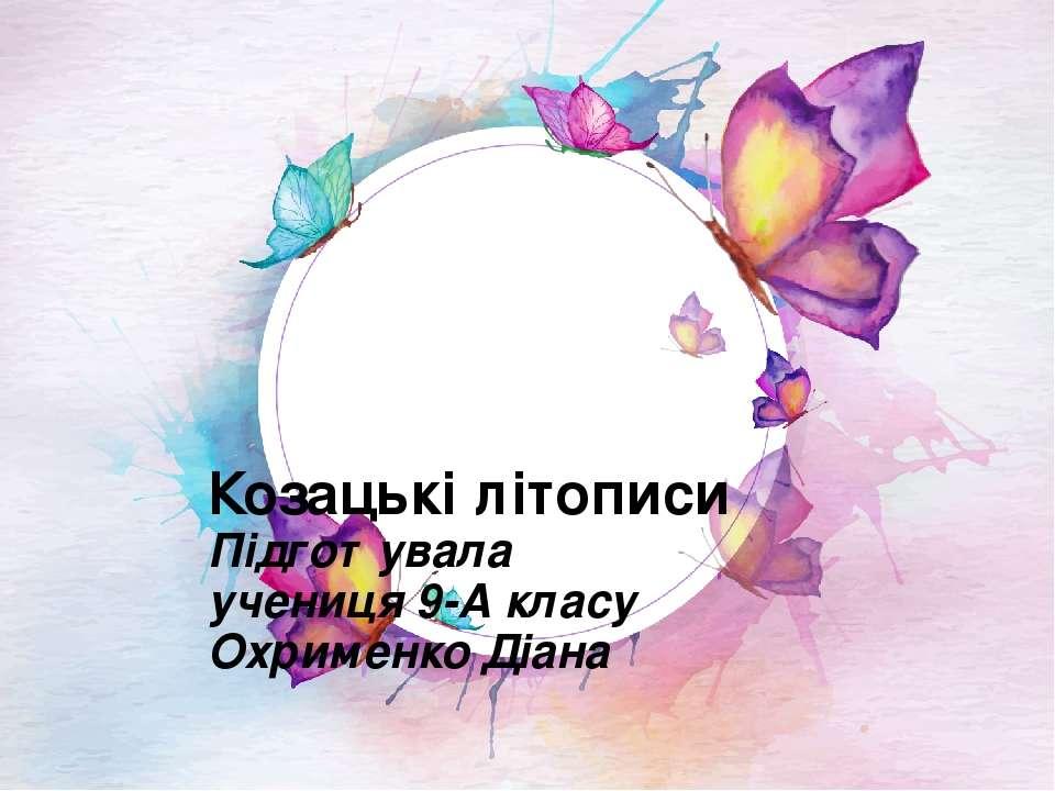 Козацькі літописи Підготувала учениця 9-А класу Охрименко Діана