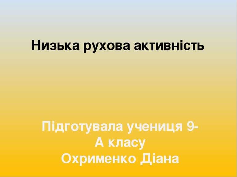 Низька рухова активність Підготувала учениця 9-А класу Охрименко Діана