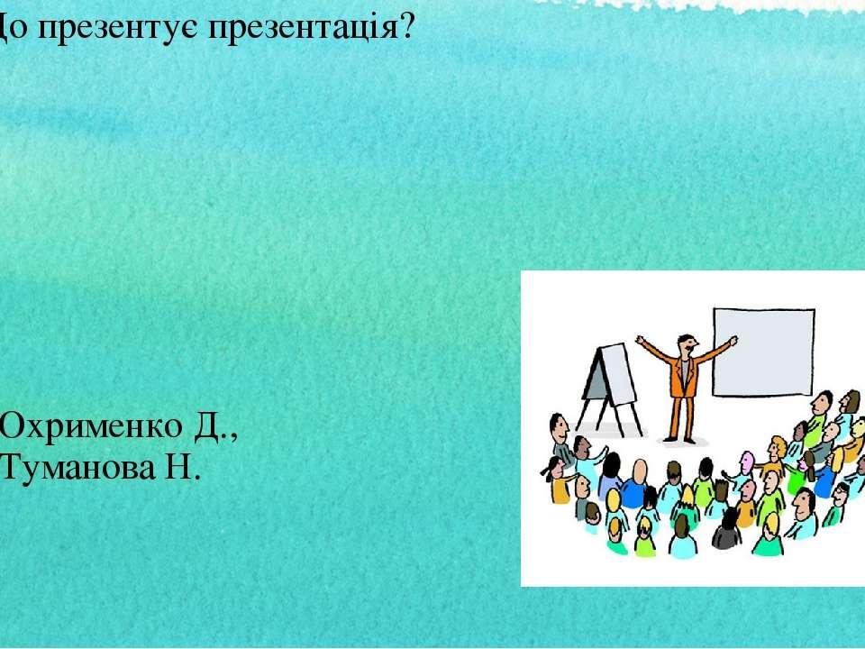 Що презентує презентація? Охрименко Д., Туманова Н.