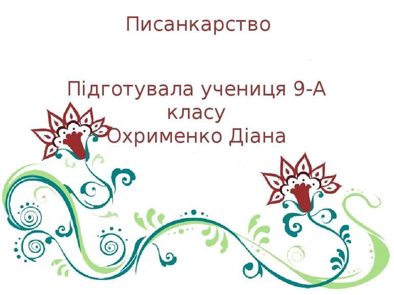 Писанкарство Підготувала учениця 9-А класу Охрименко Діана
