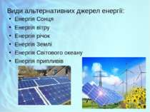 Види альтернативних джерел енергії: Енергія Сонця Енергія вітру Енергія річок...