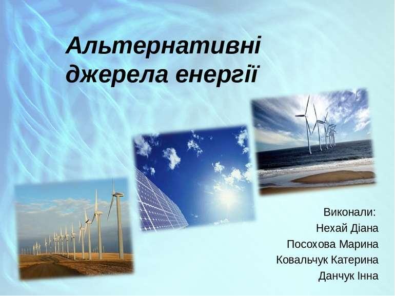Альтернативні джерела енергії Виконали: Нехай Діана Посохова Марина Ковальчук...