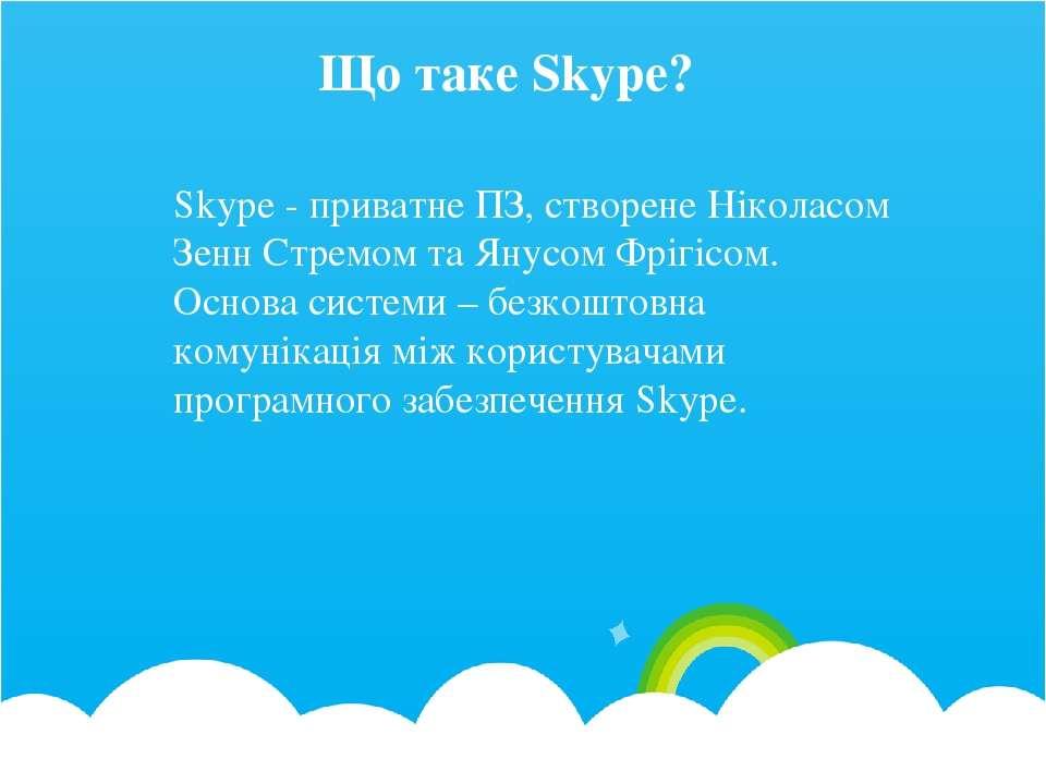 Що таке Skype? Skype - приватне ПЗ, створене Ніколасом Зенн Стремом та Янусом...