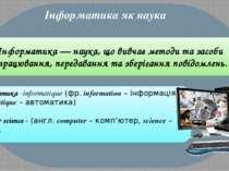 Інформатика як наука Інформатика — наука, що вивчає методи та засоби опрацюва...