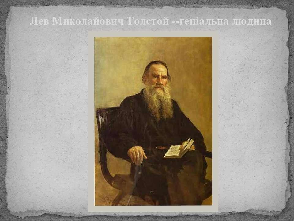 Лев Миколайович Толстой --геніальна людина і письменник