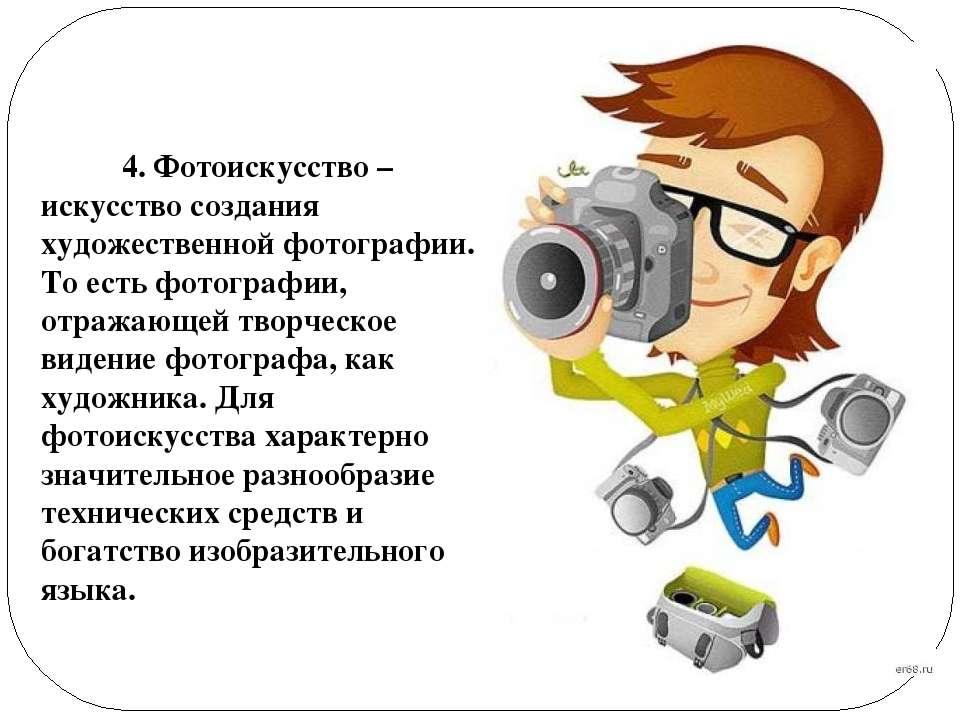 4. Фотоискусство – искусство создания художественной фотографии. То есть фото...