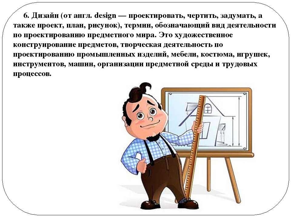 6. Дизайн (от англ. design — проектировать, чертить, задумать, а также проект...