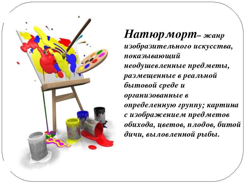 Натюрморт– жанр изобразительного искусства, показывающий неодушевленные предм...