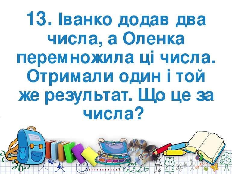 13. Іванко додав два числа, а Оленка перемножила ці числа. Отримали один і то...