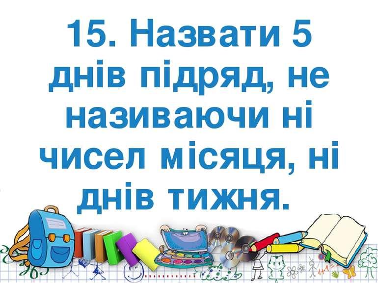 15. Назвати 5 днiв підряд, не називаючи нi чисел мiсяця, нi днів тижня.
