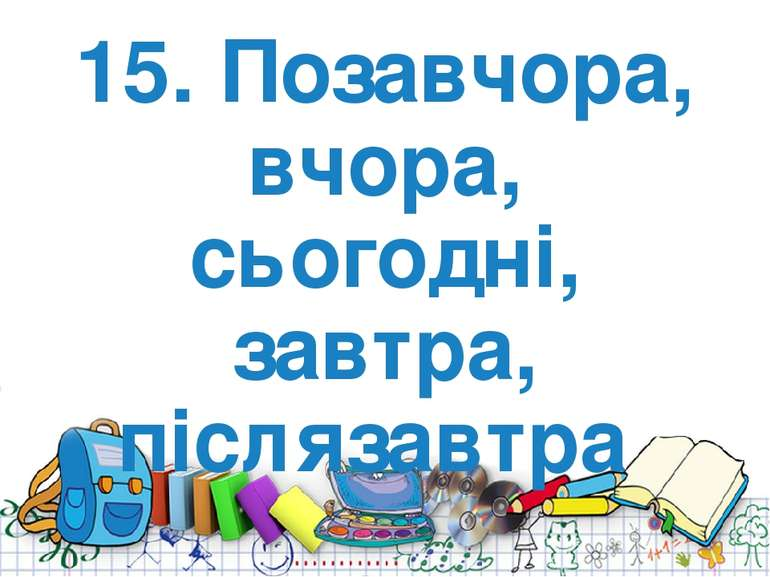 15. Позавчора, вчора, сьогодні, завтра, післязавтра