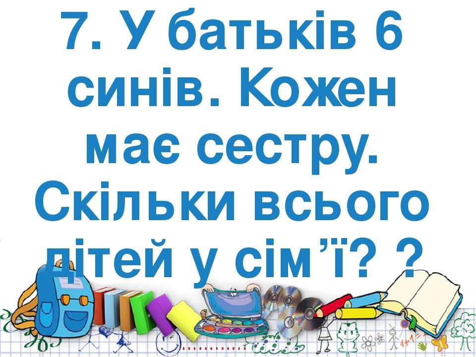 7. У батьків 6 синів. Кожен має сестру. Скільки всього дітей у сім'ї? ?