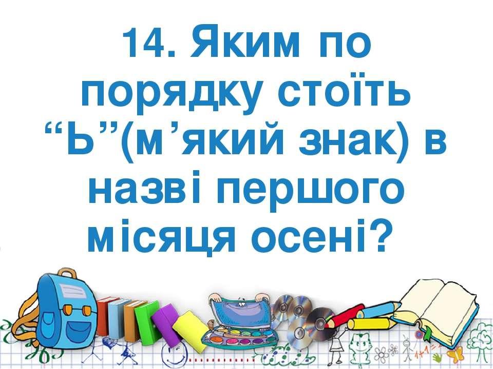 """14. Яким по порядку стоїть """"Ь""""(м'який знак) в назві першого місяця осені?"""