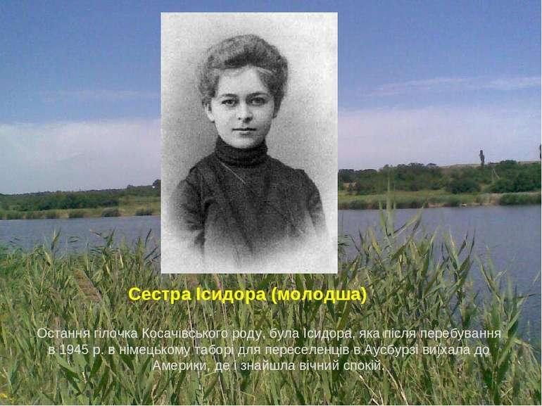 Остання гілочка Косачівського роду, була Ісидора, яка після перебування в 194...