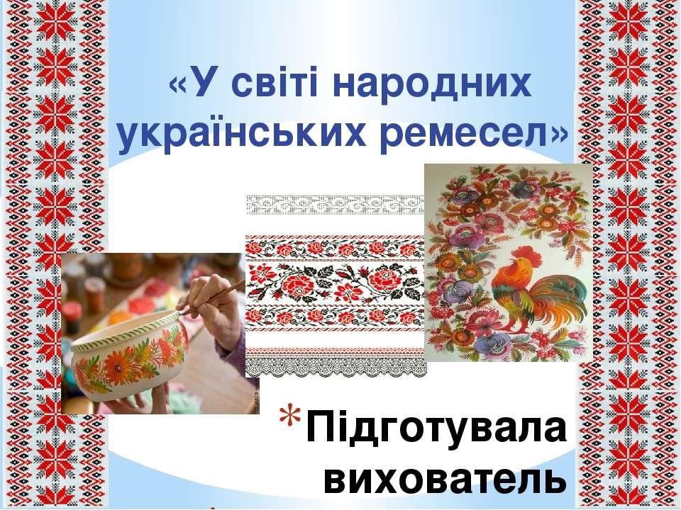 Підготувала вихователь Журавель О. М. «У світі народних українських ремесел».