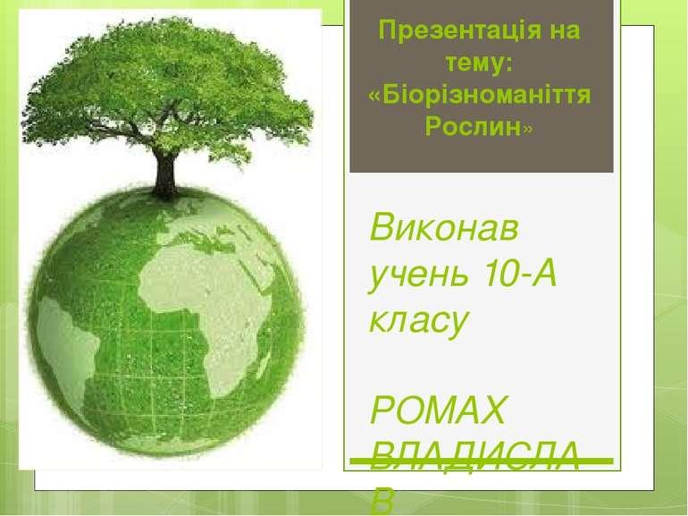 Презентація на тему: «Біорізноманіття Рослин» Виконав учень 10-А класу РОМАХ ...