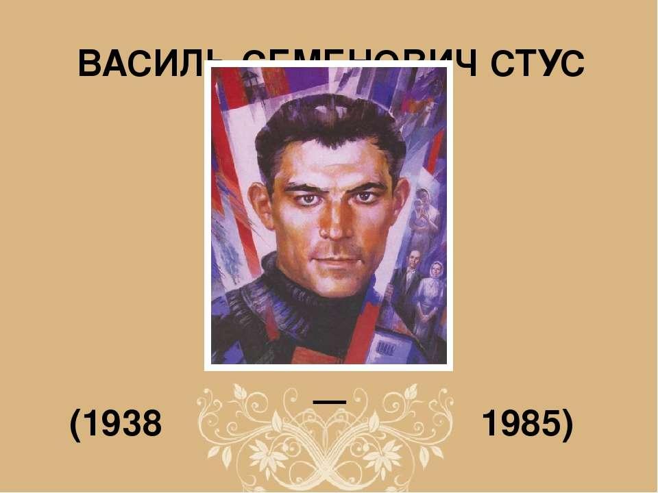 ВАСИЛЬ СЕМЕНОВИЧ СТУС — (1938 1985)