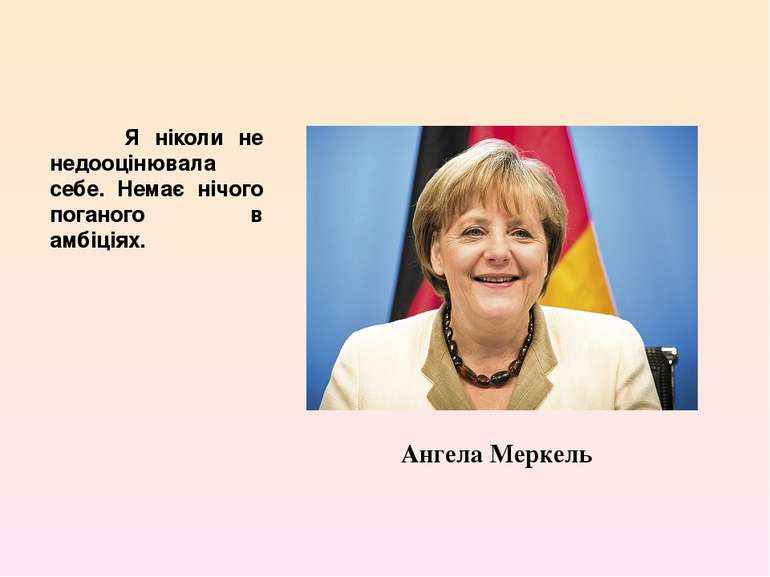 Я ніколи не недооцінювала себе. Немає нічого поганого в амбіціях. Ангела Меркель
